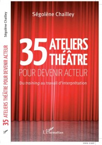 Livre exercices de théâtre 35 ATELIERS THEATRE POUR DEVENIR ACTEUR éditions L'Harmattan Ségolène Chailley